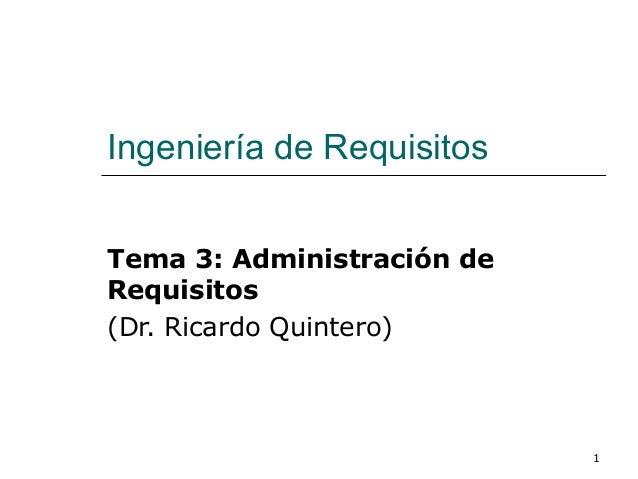 1 Ingeniería de Requisitos Tema 3: Administración de Requisitos (Dr. Ricardo Quintero)