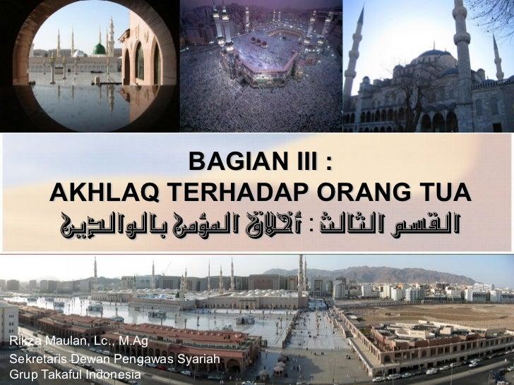 BAGIAN III :       AKHLAQ TERHADAP ORANG TUA        القسم الثالث : أخلق الؤمن بالوالدين    Rikza Maulan, Lc., M.Ag Sekre...