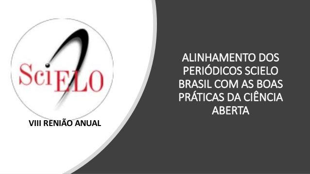 ALINHAMENTO DOS PERIÓDICOS SCIELO BRASIL COM AS BOAS PRÁTICAS DA CIÊNCIA ABERTA VIII RENIÃO ANUAL