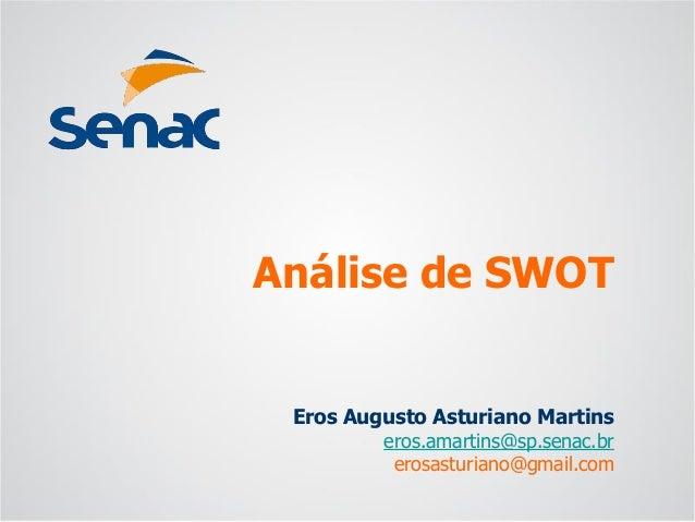 Eros Augusto Asturiano Martins  eros.amartins@sp.senac.br  erosasturiano@gmail.com  Análise de SWOT