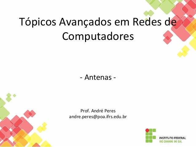 Tópicos Avançados em Redes de Computadores - Antenas - Prof. André Peres andre.peres@poa.ifrs.edu.br