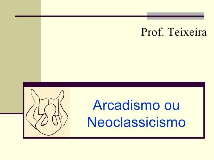 Prof. Teixeira Arcadismo ouNeoclassicismo