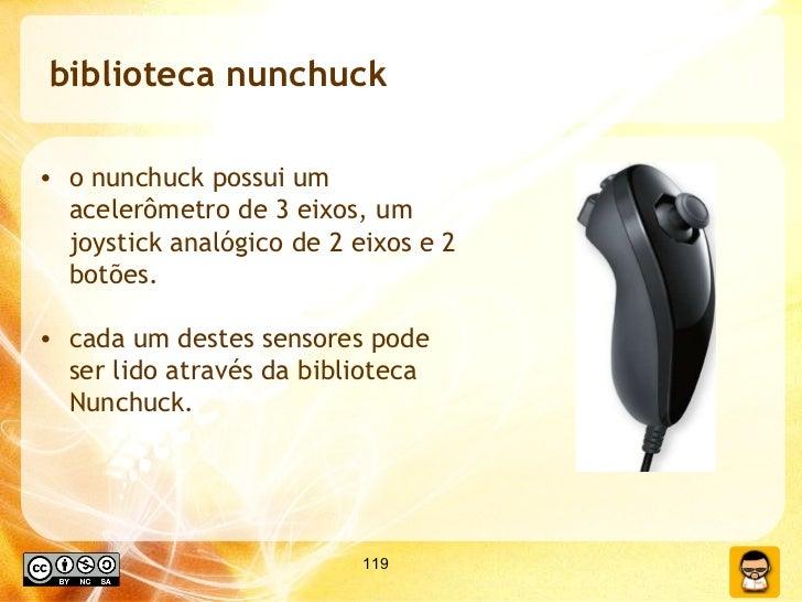 biblioteca nunchuck <ul><li>o nunchuck possui um acelerômetro de 3 eixos, um joystick analógico de 2 eixos e 2 botões. </l...