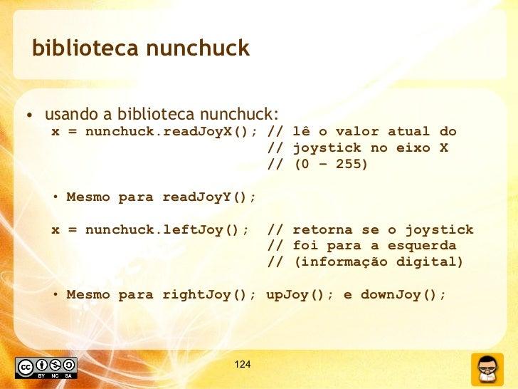 biblioteca nunchuck <ul><li>usando a biblioteca nunchuck: </li></ul><ul><ul><li>x = nunchuck.readJoyX(); // lê o valor atu...