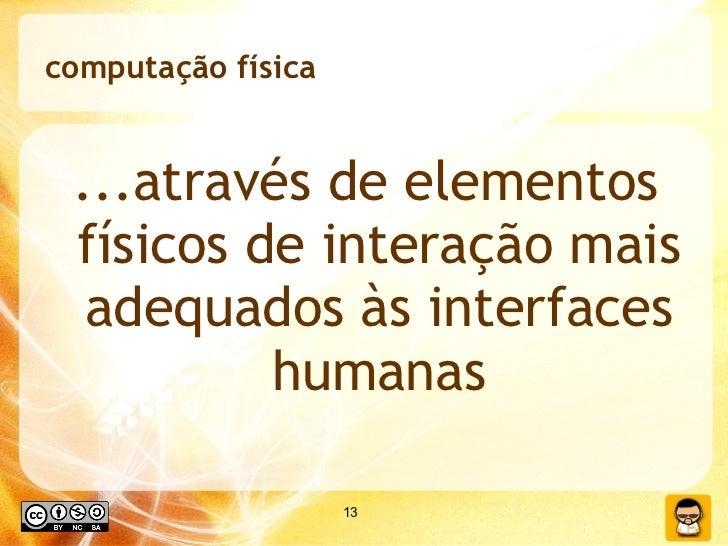 computação física <ul><li>...através de elementos físicos de interação mais adequados às interfaces humanas </li></ul>