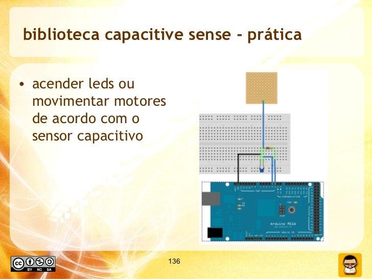 biblioteca capacitive sense - prática <ul><li>acender leds ou movimentar motores de acordo com o sensor capacitivo </li></ul>
