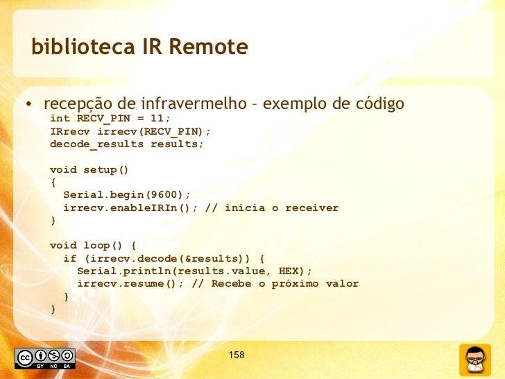 biblioteca IR Remote <ul><li>recepção de infravermelho – exemplo de código </li></ul><ul><ul><li>int RECV_PIN = 11; </li><...