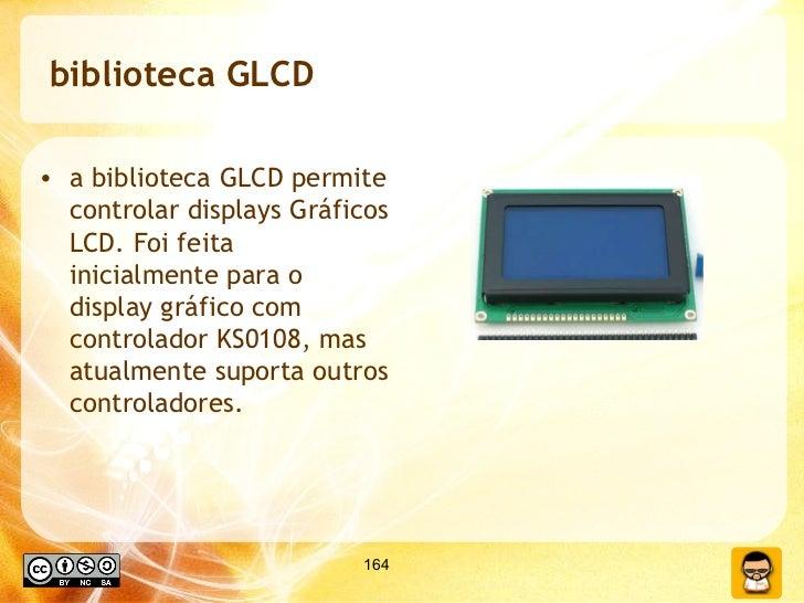 biblioteca GLCD <ul><li>a biblioteca GLCD permite controlar displays Gráficos LCD. Foi feita inicialmente para o display g...