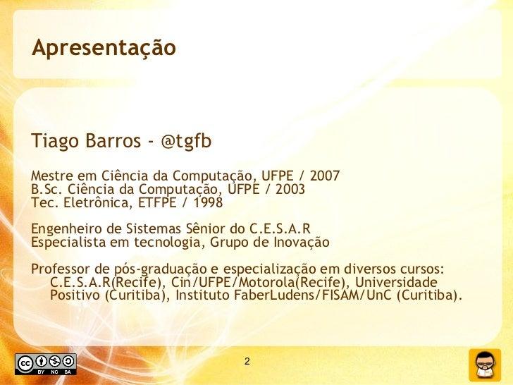 Apresentação <ul><li>Tiago Barros - @tgfb </li></ul><ul><li>Mestre em Ciência da Computação, UFPE / 2007 </li></ul><ul><li...