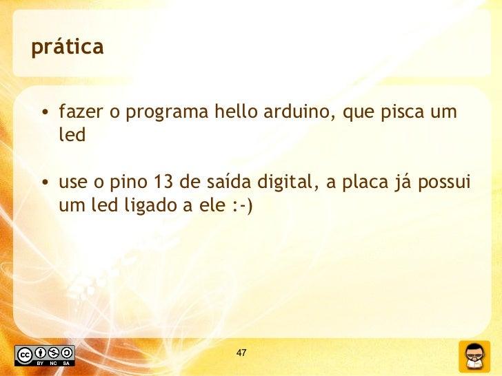 prática <ul><li>fazer o programa hello arduino, que pisca um led </li></ul><ul><li>use o pino 13 de saída digital, a placa...