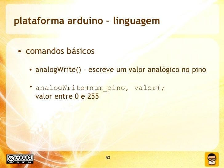 plataforma arduino – linguagem <ul><li>comandos básicos </li></ul><ul><ul><li>analogWrite() – escreve um valor analógico n...