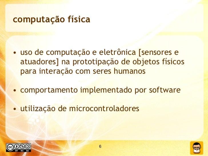 computação física <ul><li>uso de computação e eletrônica [sensores e atuadores] na prototipação de objetos físicos para in...