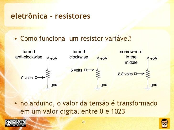 eletrônica - resistores <ul><li>Como funciona  um resistor variável? </li></ul><ul><li>no arduino, o valor da tensão é tra...
