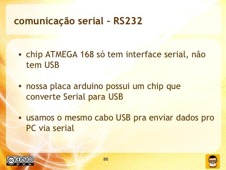 comunicação serial – RS232 <ul><li>chip ATMEGA 168 só tem interface serial, não tem USB </li></ul><ul><li>nossa placa ardu...