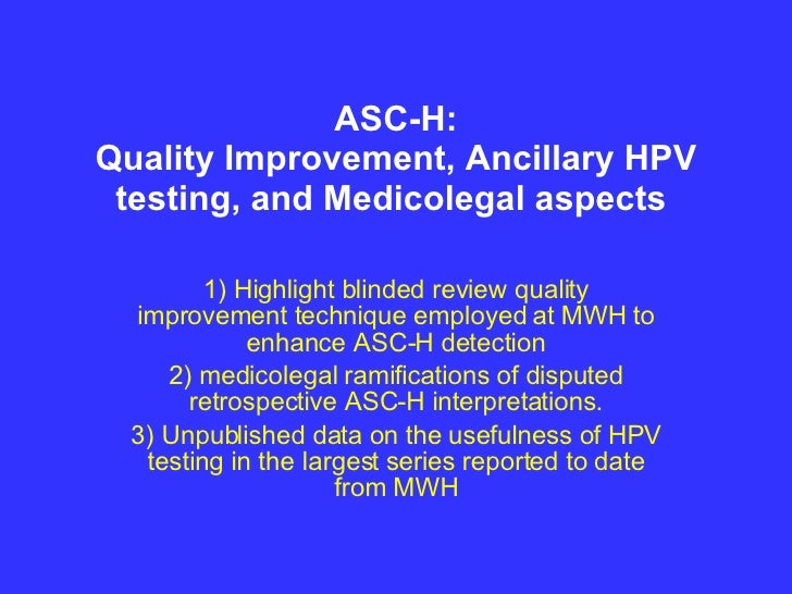 ASC-H: Quality Improvement, Ancillary HPV testing, and Medicolegal aspects  1) Highlight blinded review quality improvemen...