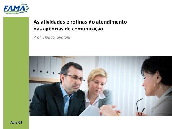 As atividades e rotinas do atendimento          nas agências de comunicação          Prof. Thiago IanatoniAula 03