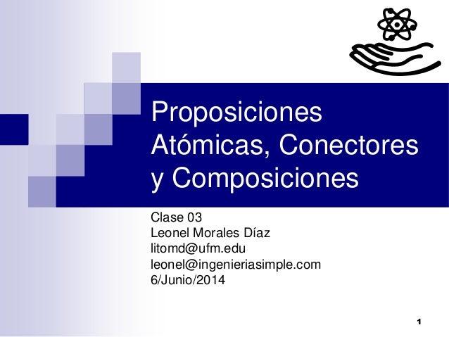 1 Proposiciones Atómicas, Conectores y Composiciones Clase 03 Leonel Morales Díaz litomd@ufm.edu leonel@ingenieriasimple.c...