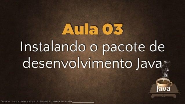 Instalando o pacote de desenvolvimento Java Todos os direitos de reprodução e distribuição reservados ao site Aula 03