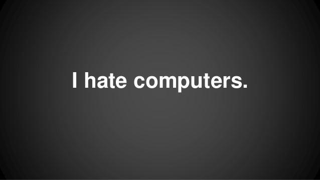 I hate computers.
