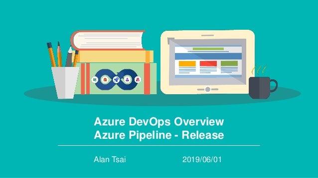 Azure DevOps Overview Azure Pipeline - Release Alan Tsai 2019/06/01
