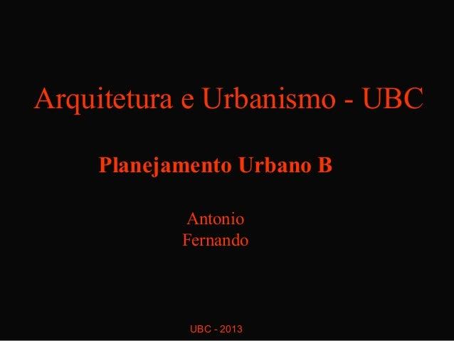 Arquitetura e Urbanismo - UBC    Planejamento Urbano B           Antonio           Fernando            UBC - 2013