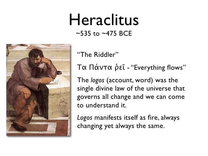 heraclitus and the idea of changes The ideas that the universe is in constant change and that there is an underlying order or reason to this change—the logos—form the essential foundation of the european world view every time you walk into a science, economics, or political science course, to some extent everything you do in that class originates with heraclitus's .