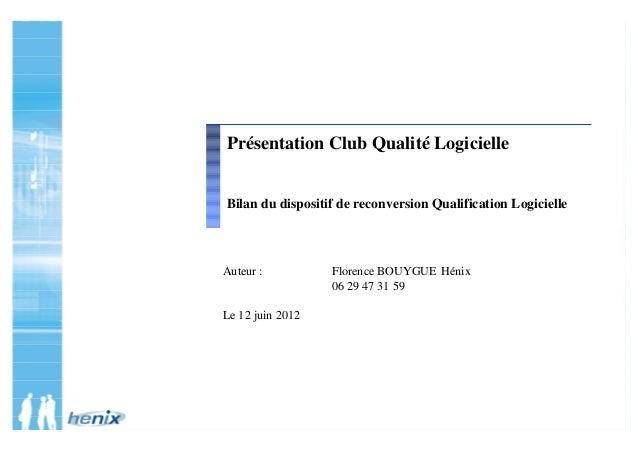 Auteur : Florence BOUYGUE Hénix 06 29 47 31 59 Le 12 juin 2012 Présentation Club Qualité Logicielle Bilan du dispositif de...