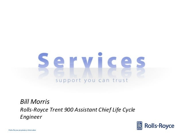 Rolls-Royce proprietary information Bill Morris Rolls-Royce Trent 900 Assistant Chief Life Cycle Engineer