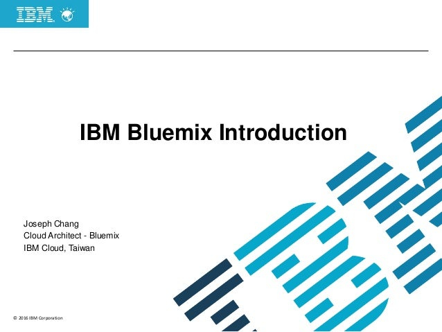 © 2016 IBM Corporation IBM Bluemix Introduction Joseph Chang Cloud Architect - Bluemix IBM Cloud, Taiwan