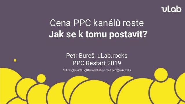Cena PPC kanálů roste Jak se k tomu postavit? Petr Bureš, uLab.rocks PPC Restart 2019 twitter: @petab93, @UnicornsLab | e-...