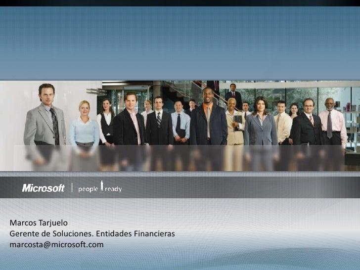 Marcos Tarjuelo<br />Gerente de Soluciones. Entidades Financieras<br />marcosta@microsoft.com<br />