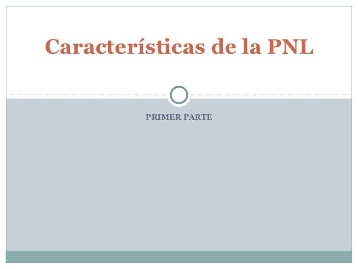 PRIMER PARTE Características de la PNL