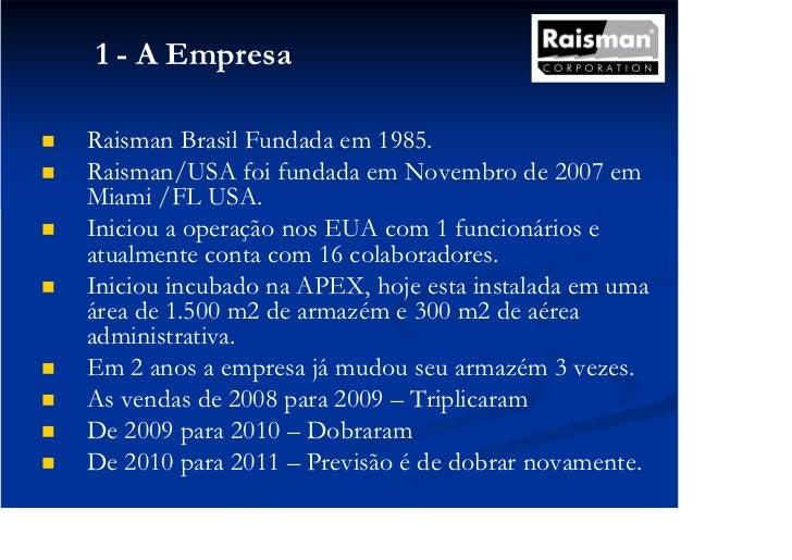 1 - A EmpresaRaisman Brasil Fundada em 1985.Raisman/USA foi fundada em Novembro de 2007 emMiami /FL USA.Iniciou a operação...