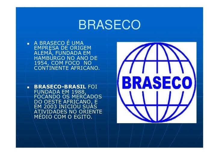 BRASECOA BRASECO É UMAEMPRESA DE ORIGEMALEMÃ, FUNDADA EMHAMBURGO NO ANO DE1954, COM FOCO NOCONTINENTE AFRICANO.BRASECO-BRA...