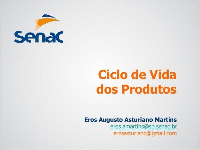 Eros Augusto Asturiano Martins  eros.amartins@sp.senac.br  erosasturiano@gmail.com  Ciclo de Vidados Produtos