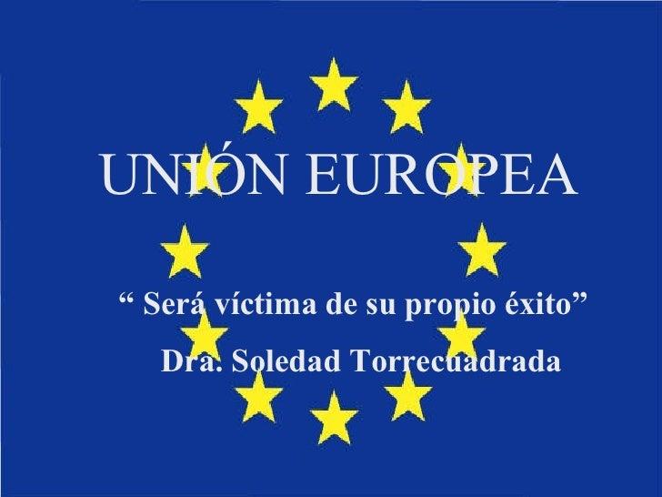 """UNIÓN EUROPEA """"  Será víctima de su propio éxito"""" Dra. Soledad Torrecuadrada"""