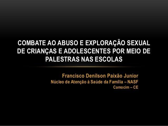 COMBATE AO ABUSO E EXPLORAÇÃO SEXUAL  DE CRIANÇAS E ADOLESCENTES POR MEIO DE  PALESTRAS NAS ESCOLAS  Francisco Denilson Pa...