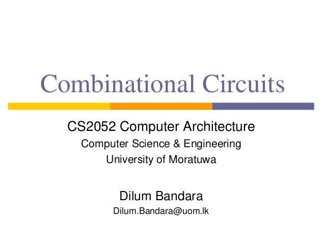 Combinational Circuits CS2052 Computer Architecture Computer Science & Engineering University of Moratuwa Dilum Bandara Di...