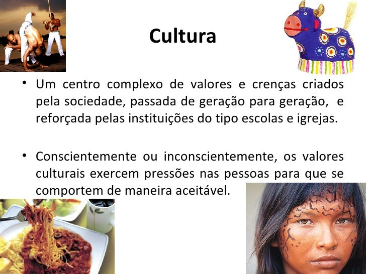 Cultura• Um centro complexo de valores e crenças criados  pela sociedade, passada de geração para geração, e  reforçada pe...