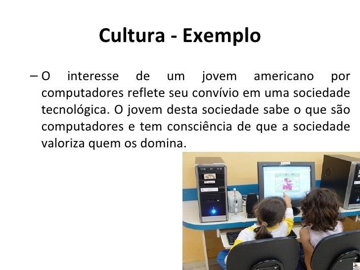 Cultura - Exemplo– O interesse de um jovem americano por  computadores reflete seu convívio em uma sociedade  tecnológica....