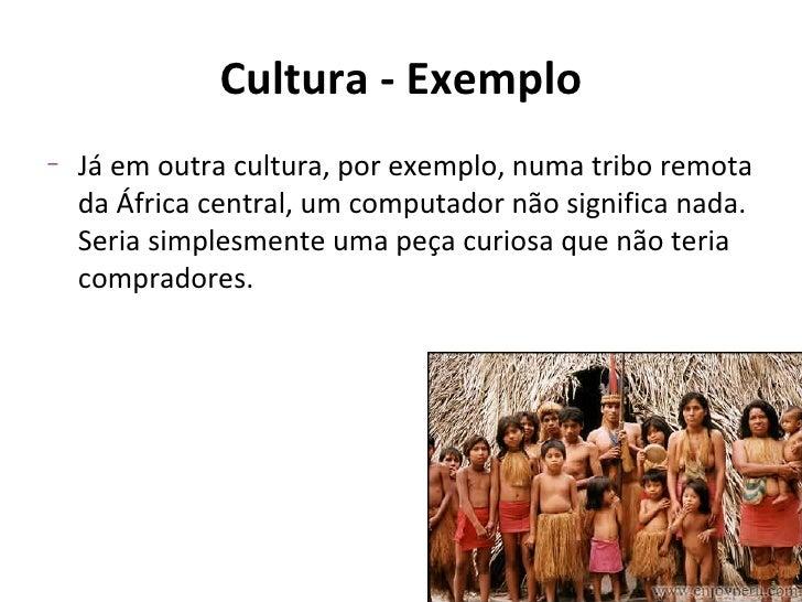 Cultura - Exemplo–   Já em outra cultura, por exemplo, numa tribo remota    da África central, um computador não significa...