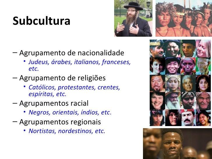 Subcultura– Agrupamento de nacionalidade  • Judeus, árabes, italianos, franceses,    etc.– Agrupamento de religiões  • Cat...