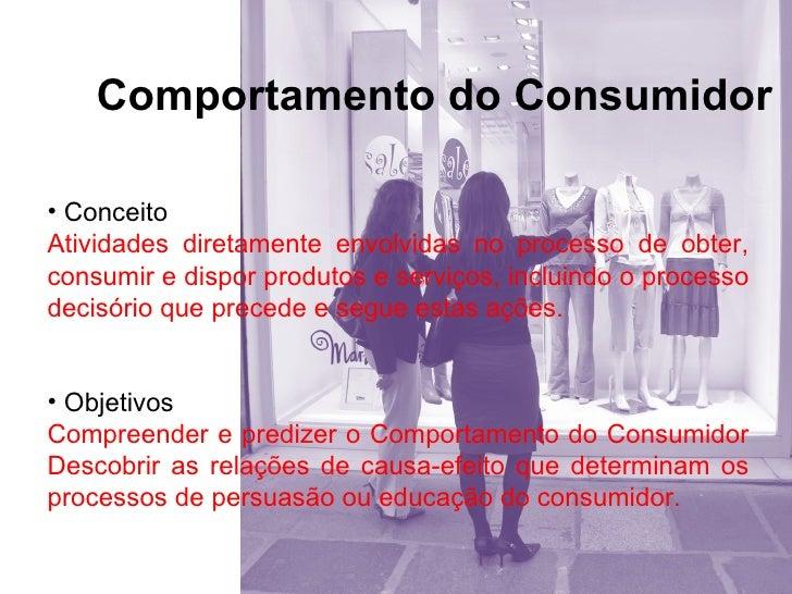 Comportamento do Consumidor• ConceitoAtividades diretamente envolvidas no processo de obter,consumir e dispor produtos e s...