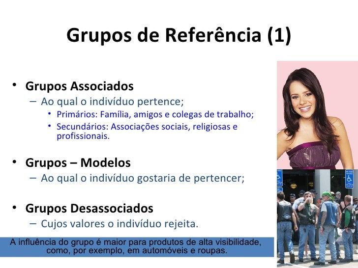 Grupos de Referência (1)• Grupos Associados     – Ao qual o indivíduo pertence;         • Primários: Família, amigos e col...