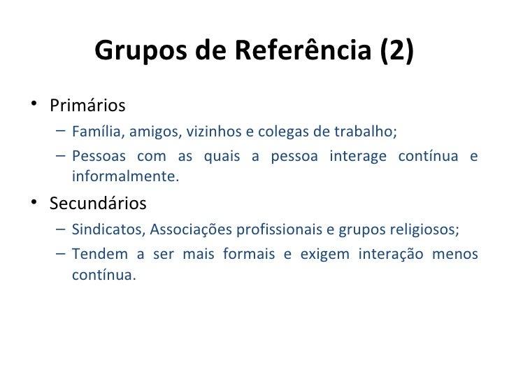 Grupos de Referência (2)• Primários  – Família, amigos, vizinhos e colegas de trabalho;  – Pessoas com as quais a pessoa i...