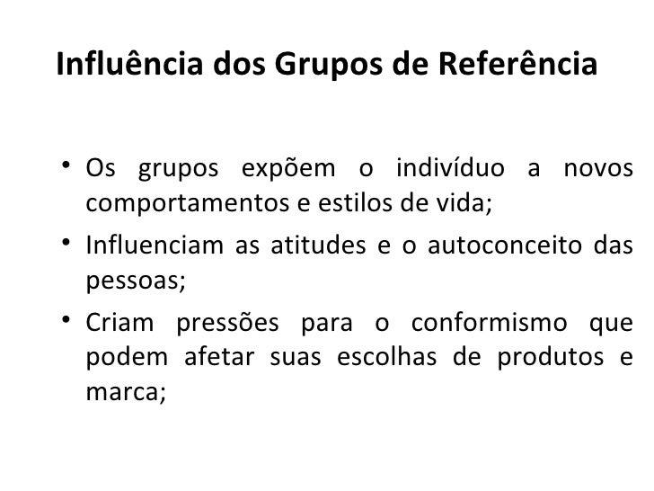 Influência dos Grupos de Referência• Os grupos expõem o indivíduo a novos  comportamentos e estilos de vida;• Influenciam ...