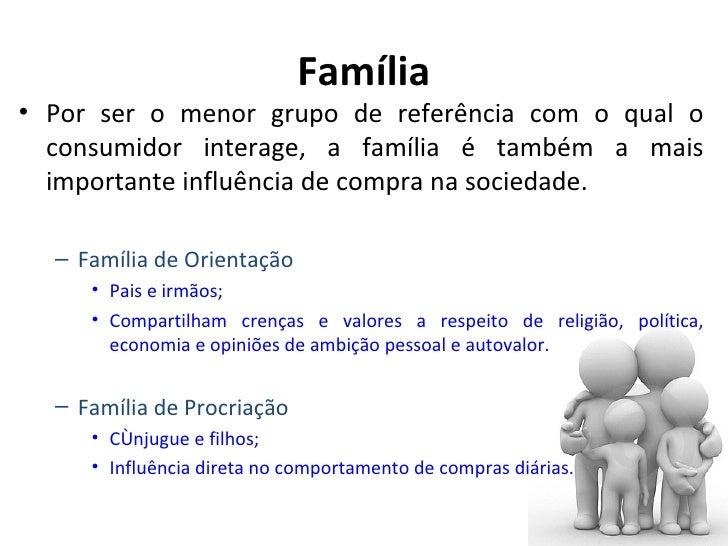 Família• Por ser o menor grupo de referência com o qual o  consumidor interage, a família é também a mais  importante infl...