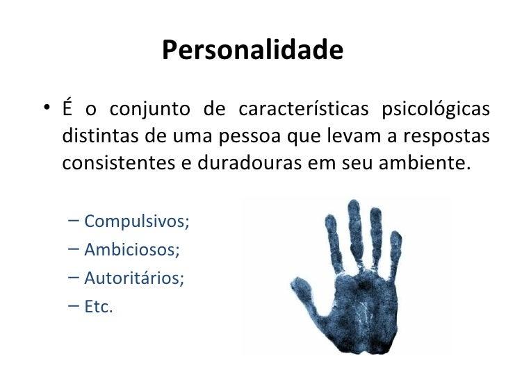 Personalidade• É o conjunto de características psicológicas  distintas de uma pessoa que levam a respostas  consistentes e...