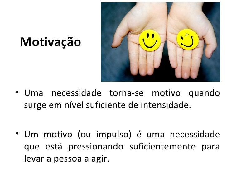 Motivação• Uma necessidade torna-se motivo quando  surge em nível suficiente de intensidade.• Um motivo (ou impulso) é uma...