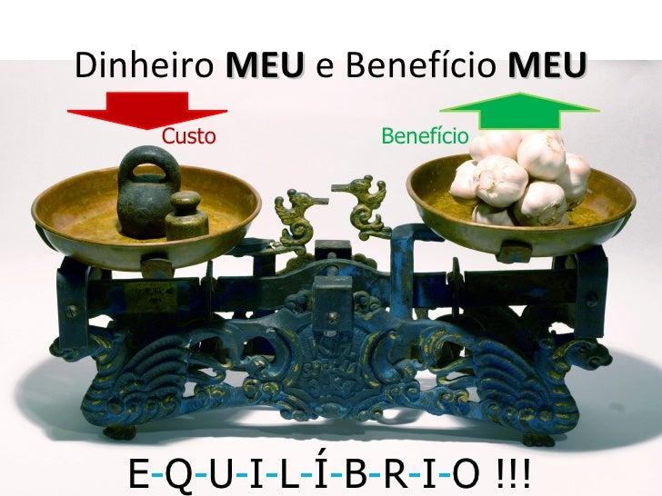 Dinheiro MEU e Benefício MEU    Custo       Benefício  E-Q-U-I-L-Í-B-R-I-O !!!